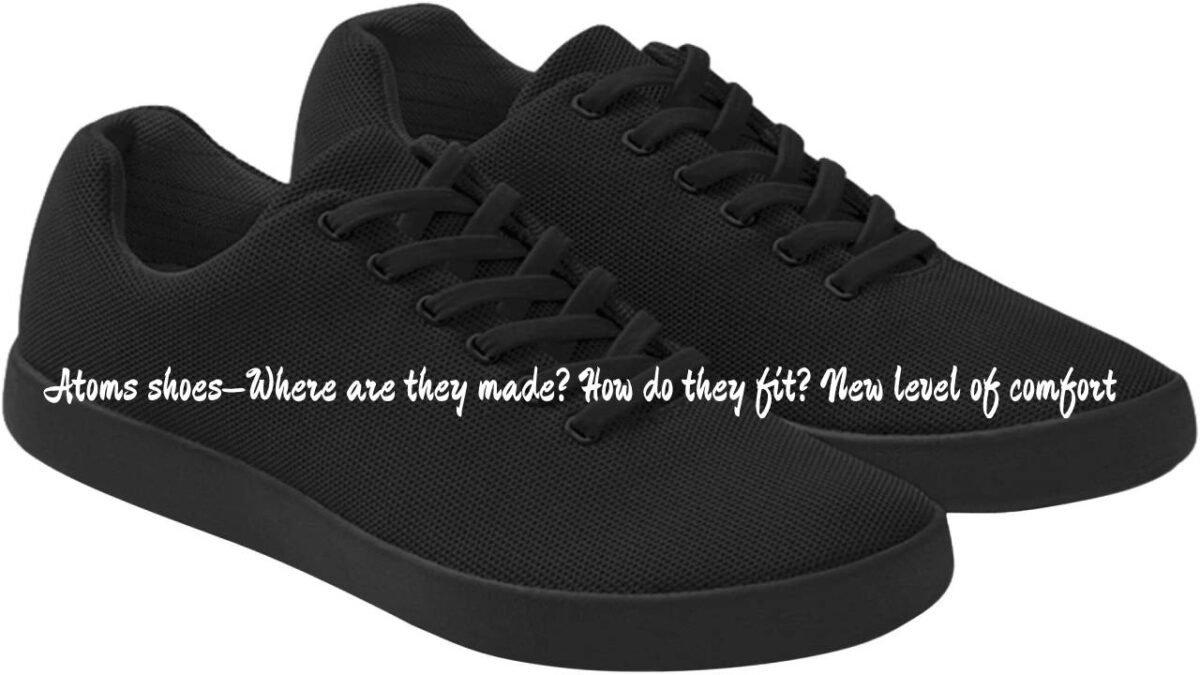 Atoms shoes–Where are they made? How do they fit? New level of comfort