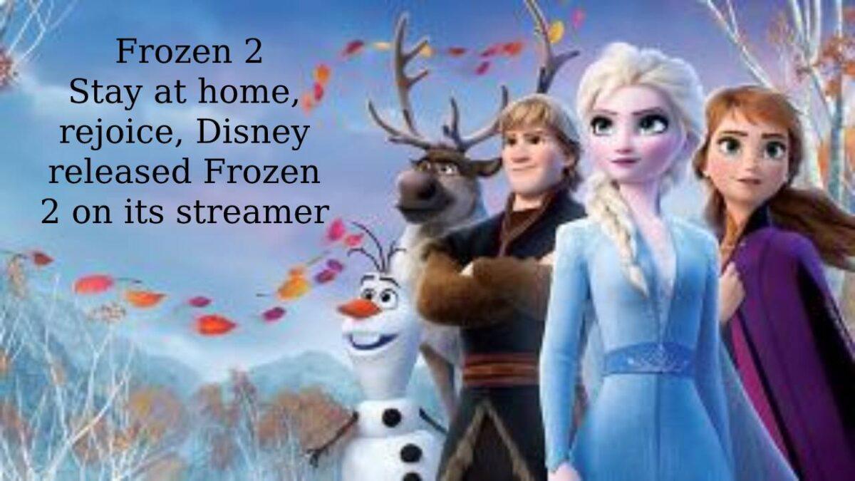 Frozen 2 – Stay at home, rejoice, Disney released Frozen 2 on its streamer