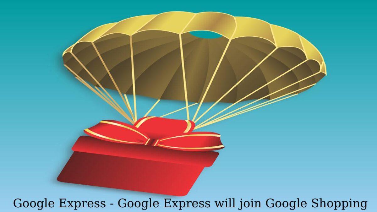 Google Express – Google Express will join Google Shopping