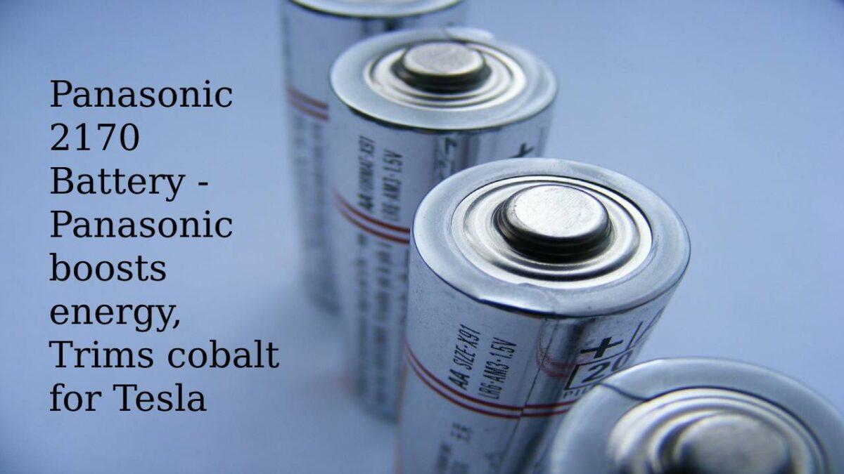 Panasonic 2170 Battery – Panasonic boosts energy, Trims cobalt for Tesla