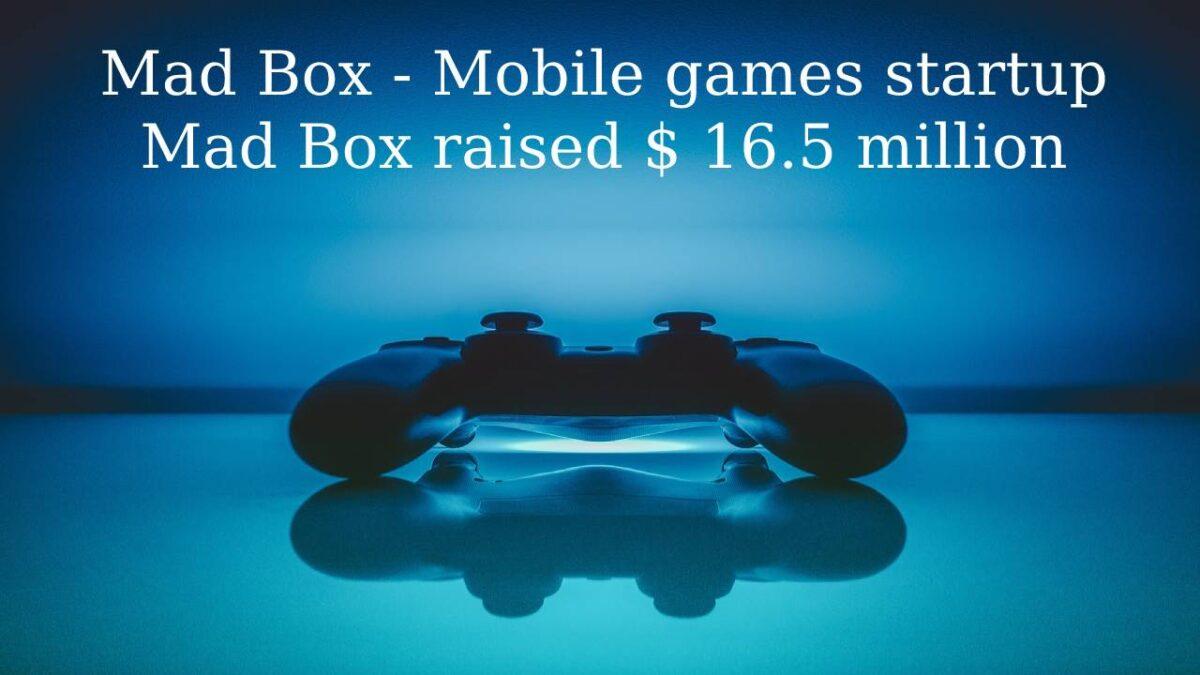 Mad Box – Mobile games startup Mad Box raised $ 16.5 million