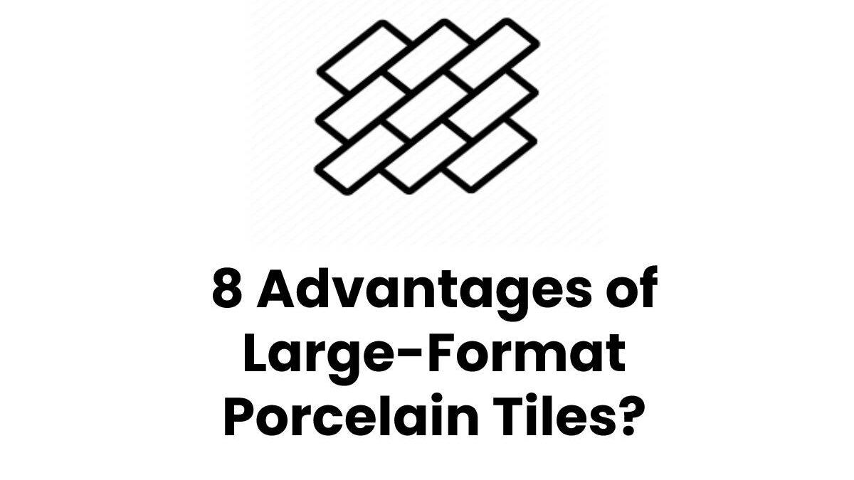 8 Advantages of Large-Format Porcelain Tiles?