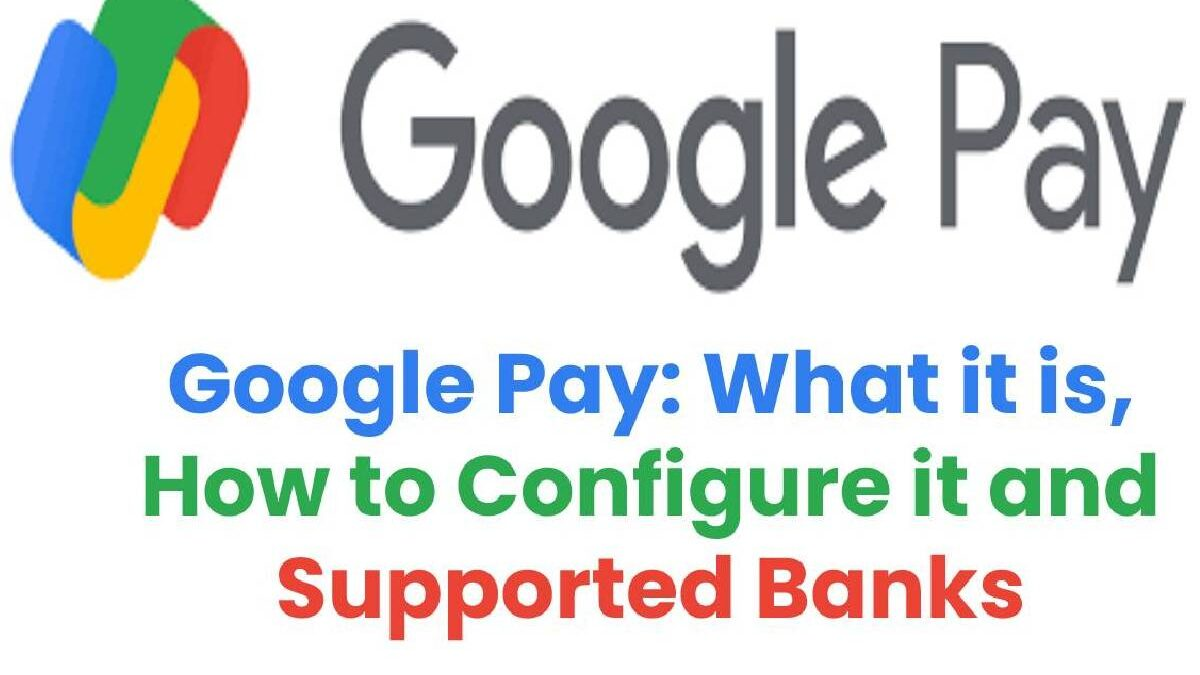 Google Pay: What it is, How to Configure it and Supported Banks