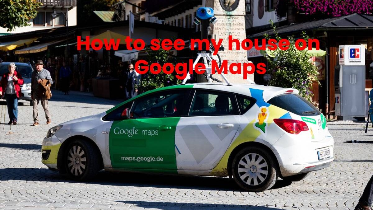 How to see my house on Google Maps